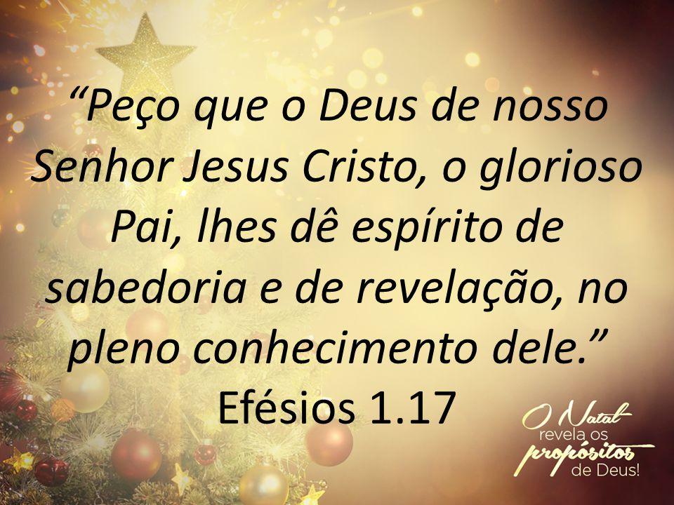 Peço que o Deus de nosso Senhor Jesus Cristo, o glorioso Pai, lhes dê espírito de sabedoria e de revelação, no pleno conhecimento dele. Efésios 1.17