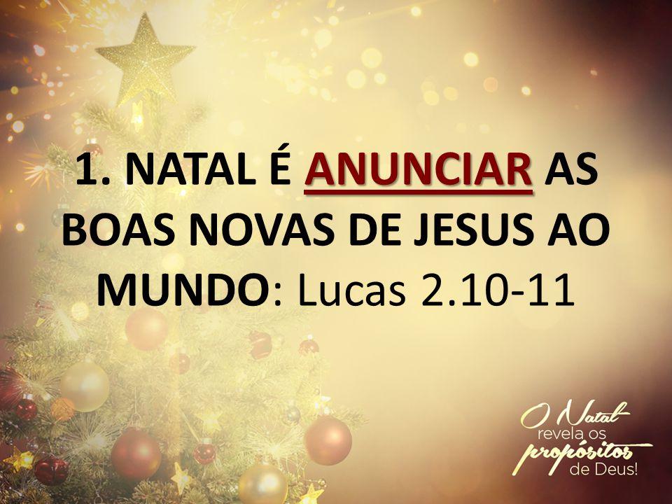 ANUNCIAR 1. NATAL É ANUNCIAR AS BOAS NOVAS DE JESUS AO MUNDO: Lucas 2.10-11