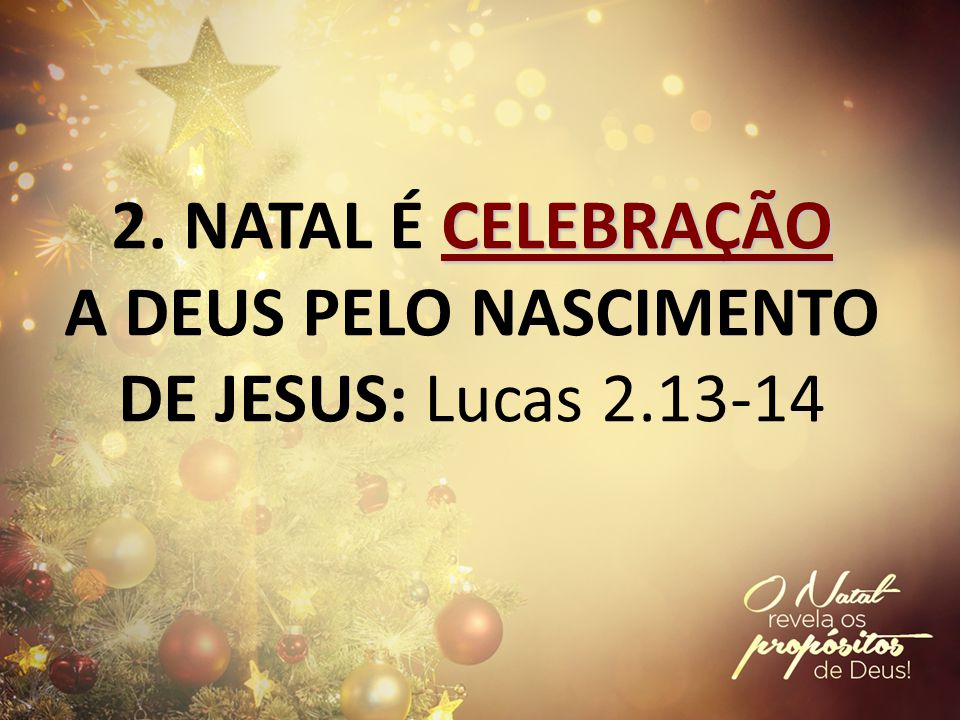 CELEBRAÇÃO 2. NATAL É CELEBRAÇÃO A DEUS PELO NASCIMENTO DE JESUS: Lucas 2.13-14