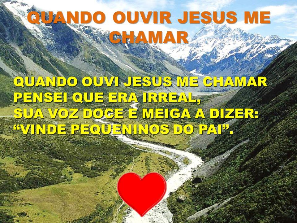 """QUANDO OUVIR JESUS ME CHAMAR QUANDO OUVI JESUS ME CHAMAR PENSEI QUE ERA IRREAL, SUA VOZ DOCE E MEIGA A DIZER: """"VINDE PEQUENINOS DO PAI""""."""