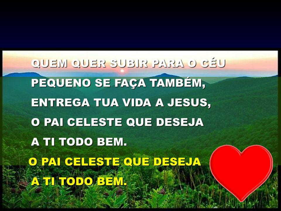 QUEM QUER SUBIR PARA O CÉU PEQUENO SE FAÇA TAMBÉM, ENTREGA TUA VIDA A JESUS, O PAI CELESTE QUE DESEJA A TI TODO BEM. O PAI CELESTE QUE DESEJA O PAI CE