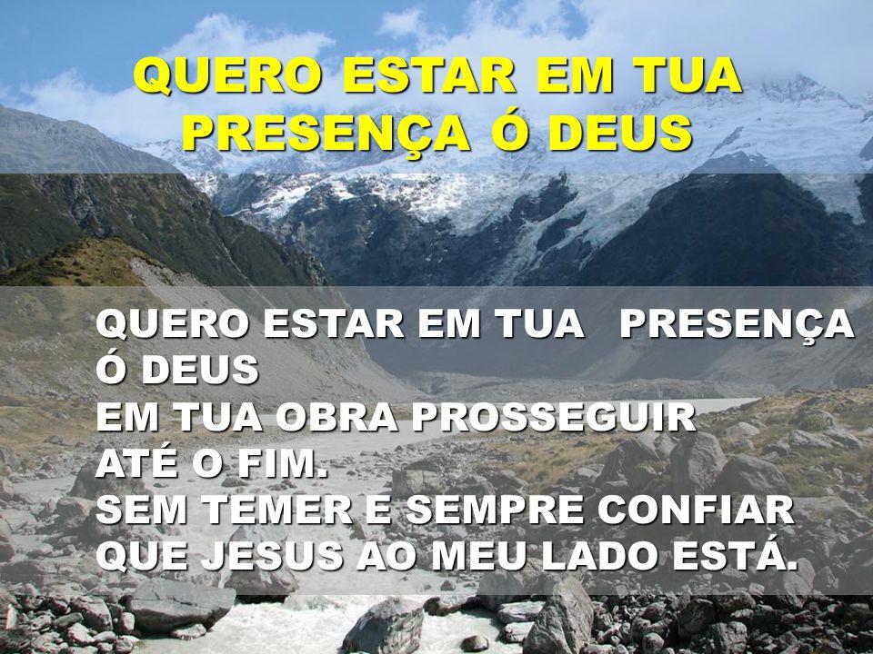 QUERO ESTAR EM TUA PRESENÇA Ó DEUS QUERO ESTAR EM TUA PRESENÇA Ó DEUS EM TUA OBRA PROSSEGUIR ATÉ O FIM. SEM TEMER E SEMPRE CONFIAR QUE JESUS AO MEU LA