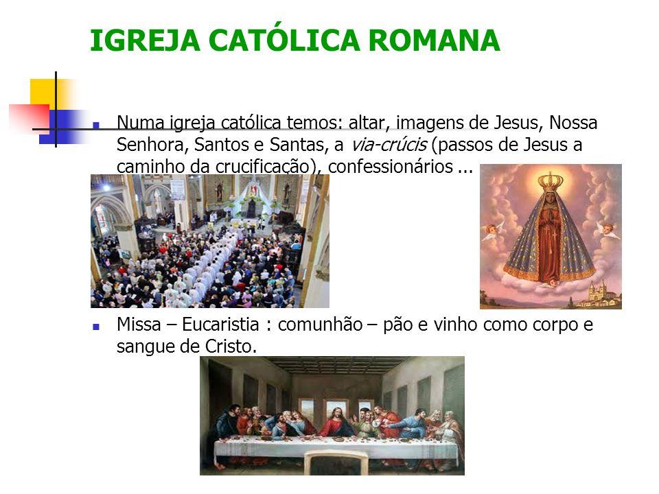 IGREJA CATÓLICA ROMANA Numa igreja católica temos: altar, imagens de Jesus, Nossa Senhora, Santos e Santas, a via-crúcis (passos de Jesus a caminho da crucificação), confessionários...
