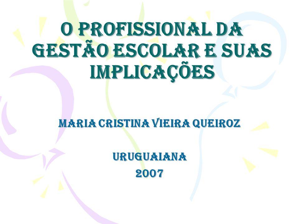 O profissional da gestão escolar e suas implicações Maria Cristina Vieira Queiroz Uruguaiana2007