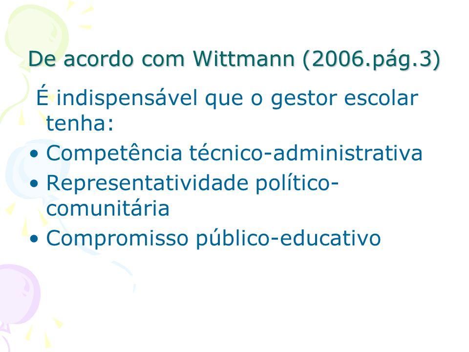 De acordo com Wittmann (2006.pág.3) É indispensável que o gestor escolar tenha: Competência técnico-administrativa Representatividade político- comunitária Compromisso público-educativo