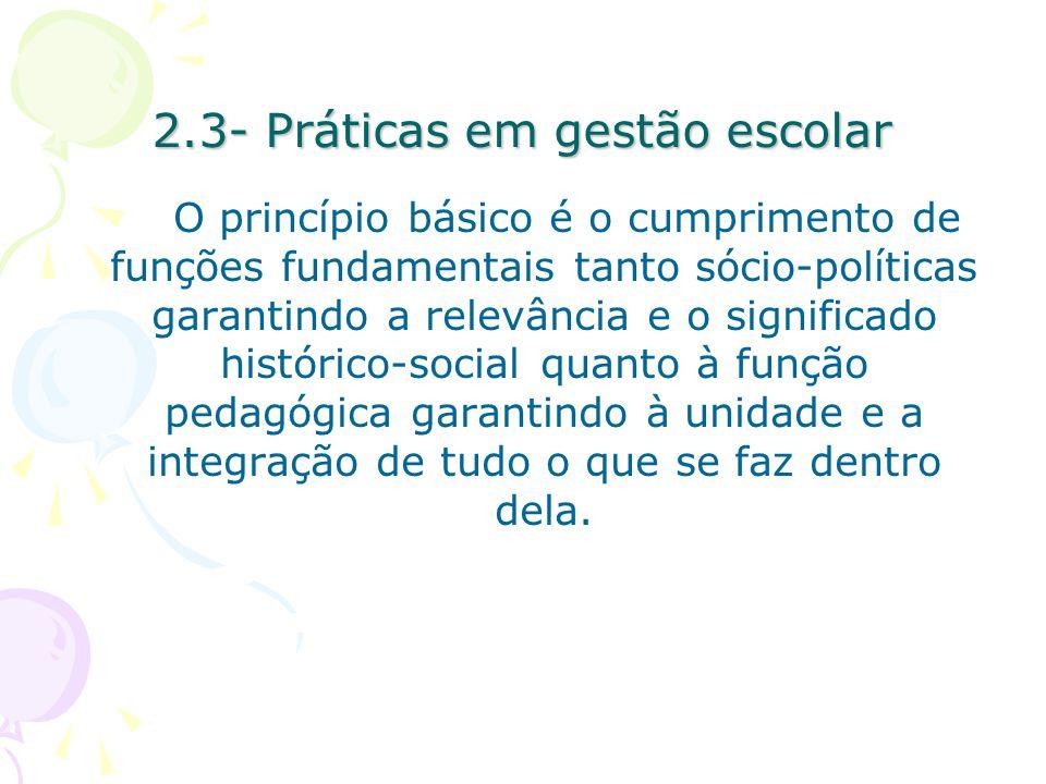 2.3- Práticas em gestão escolar O princípio básico é o cumprimento de funções fundamentais tanto sócio-políticas garantindo a relevância e o significado histórico-social quanto à função pedagógica garantindo à unidade e a integração de tudo o que se faz dentro dela.