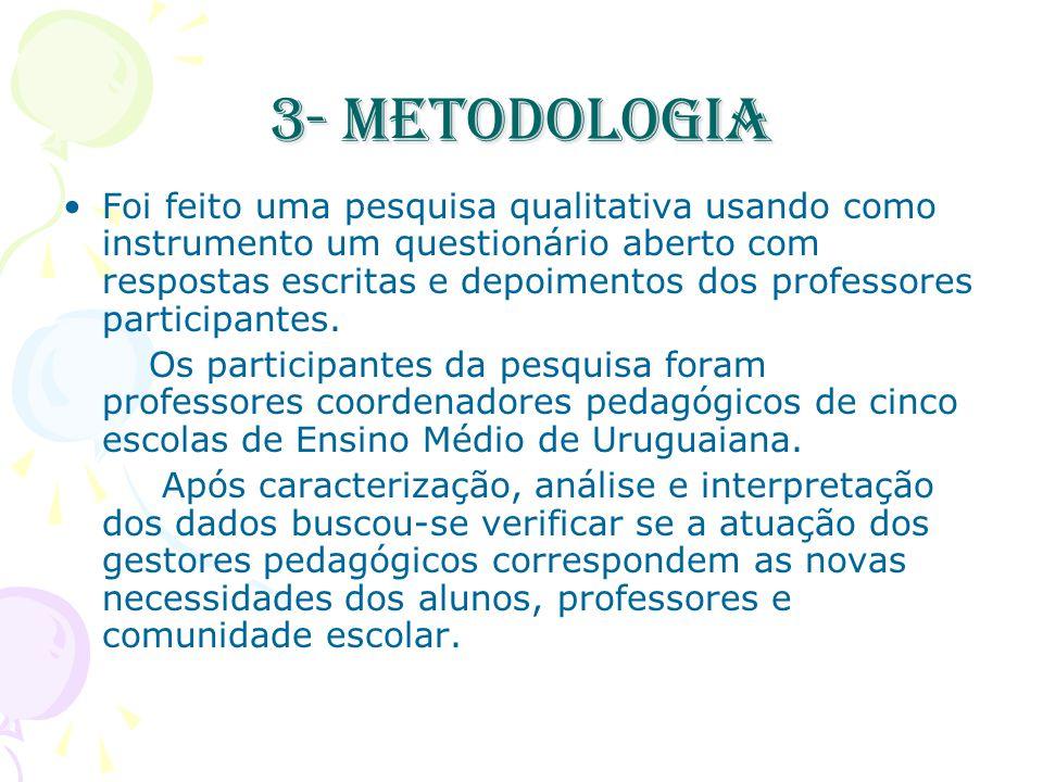3- Metodologia Foi feito uma pesquisa qualitativa usando como instrumento um questionário aberto com respostas escritas e depoimentos dos professores participantes.
