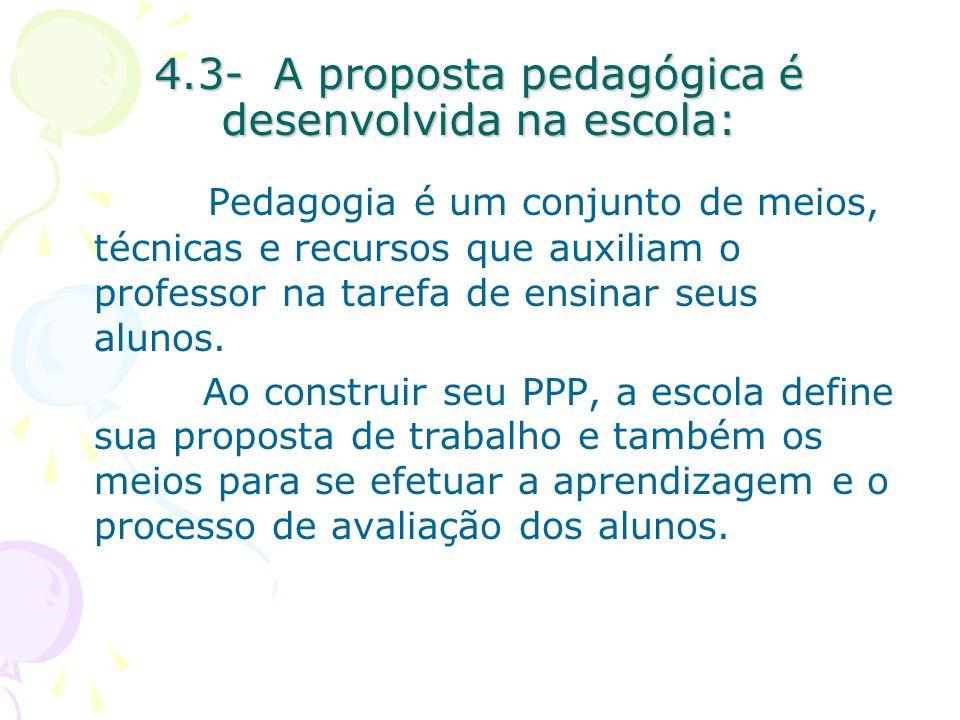 4.3- A proposta pedagógica é desenvolvida na escola: Pedagogia é um conjunto de meios, técnicas e recursos que auxiliam o professor na tarefa de ensinar seus alunos.