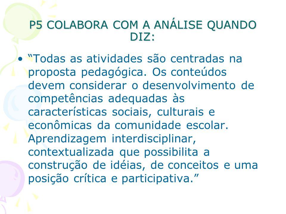 P5 COLABORA COM A ANÁLISE QUANDO DIZ: Todas as atividades são centradas na proposta pedagógica.