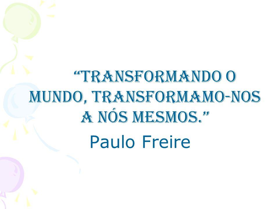 Transformando o mundo, transformamo-nos a nós mesmos. Paulo Freire