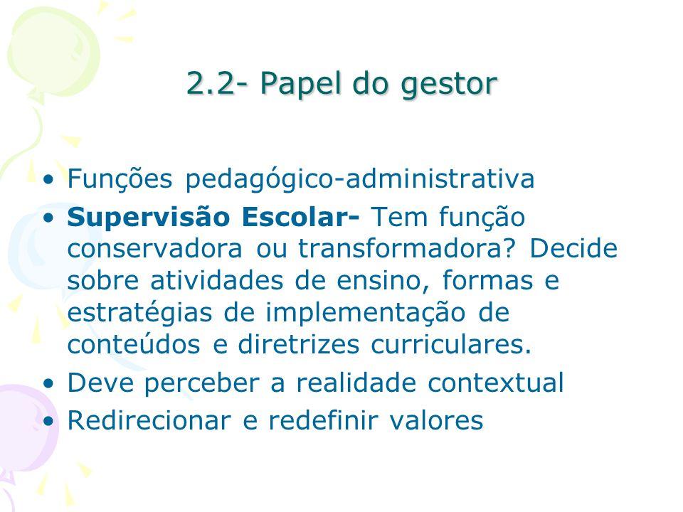 2.2- Papel do gestor Funções pedagógico-administrativa Supervisão Escolar- Tem função conservadora ou transformadora.