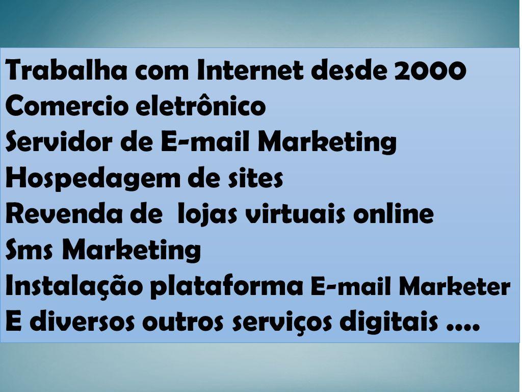 Trabalha com Internet desde 2000 Comercio eletrônico Servidor de E-mail Marketing Hospedagem de sites Revenda de lojas virtuais online Sms Marketing Instalação plataforma E-mail Marketer E diversos outros serviços digitais....