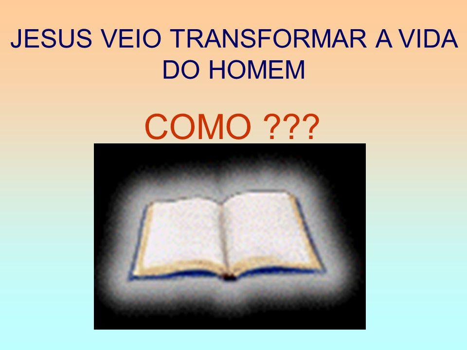 JESUS VEIO TRANSFORMAR A VIDA DO HOMEM COMO ???