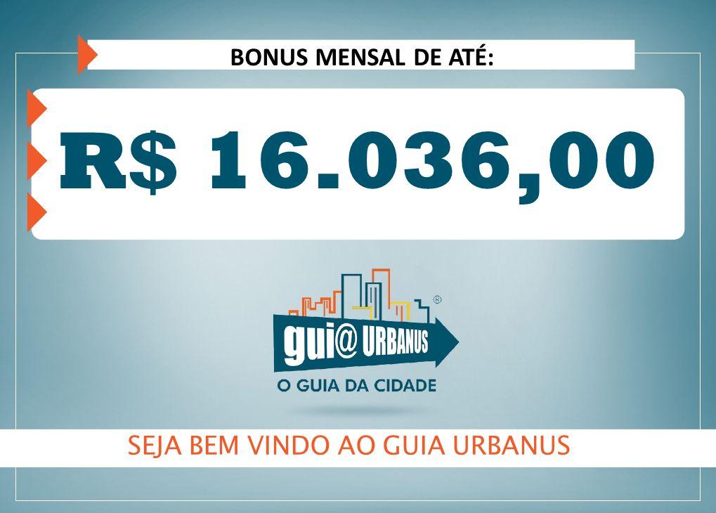 SEJA BEM VINDO AO GUIA URBANUS R$ 16.036,00 BONUS MENSAL DE ATÉ: