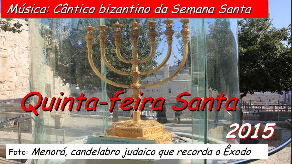 2015 Quinta-feira Santa Foto: Menorá, candelabro judaico que recorda o Êxodo Música: Cântico bizantino da Semana Santa