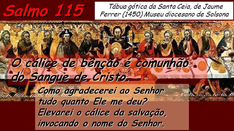 Tábua gótica da Santa Ceia, de Jaume Ferrer (1450) Museu diocesano de Solsona Salmo 115 O cálice de bênção é comunhão do Sangue de Cristo.