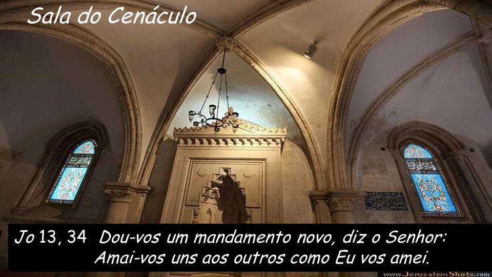 Sala do Cenáculo Jo 13, 34 Dou-vos um mandamento novo, diz o Senhor: Amai-vos uns aos outros como Eu vos amei.