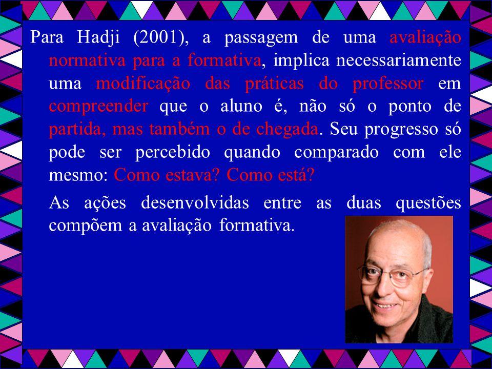 Para Hadji (2001), a passagem de uma avaliação normativa para a formativa, implica necessariamente uma modificação das práticas do professor em compreender que o aluno é, não só o ponto de partida, mas também o de chegada.