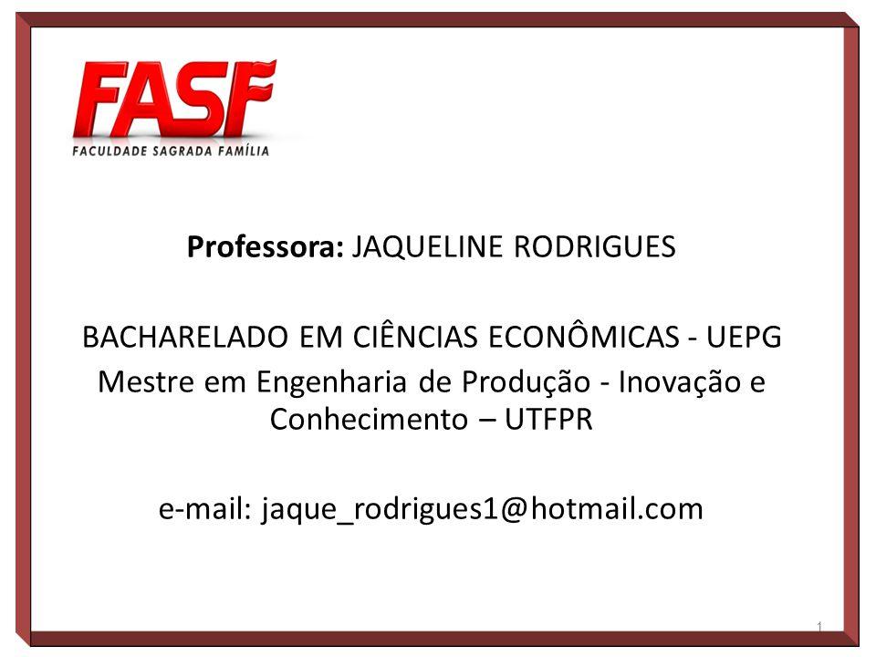 Professora: JAQUELINE RODRIGUES BACHARELADO EM CIÊNCIAS ECONÔMICAS - UEPG Mestre em Engenharia de Produção - Inovação e Conhecimento – UTFPR e-mail: j