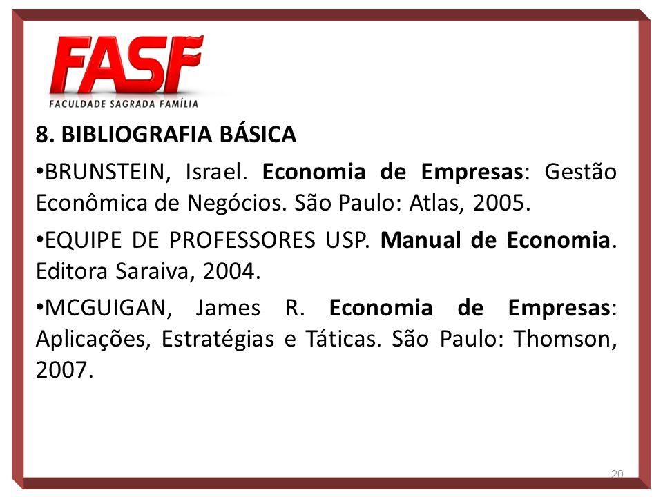 8. BIBLIOGRAFIA BÁSICA BRUNSTEIN, Israel. Economia de Empresas: Gestão Econômica de Negócios. São Paulo: Atlas, 2005. EQUIPE DE PROFESSORES USP. Manua