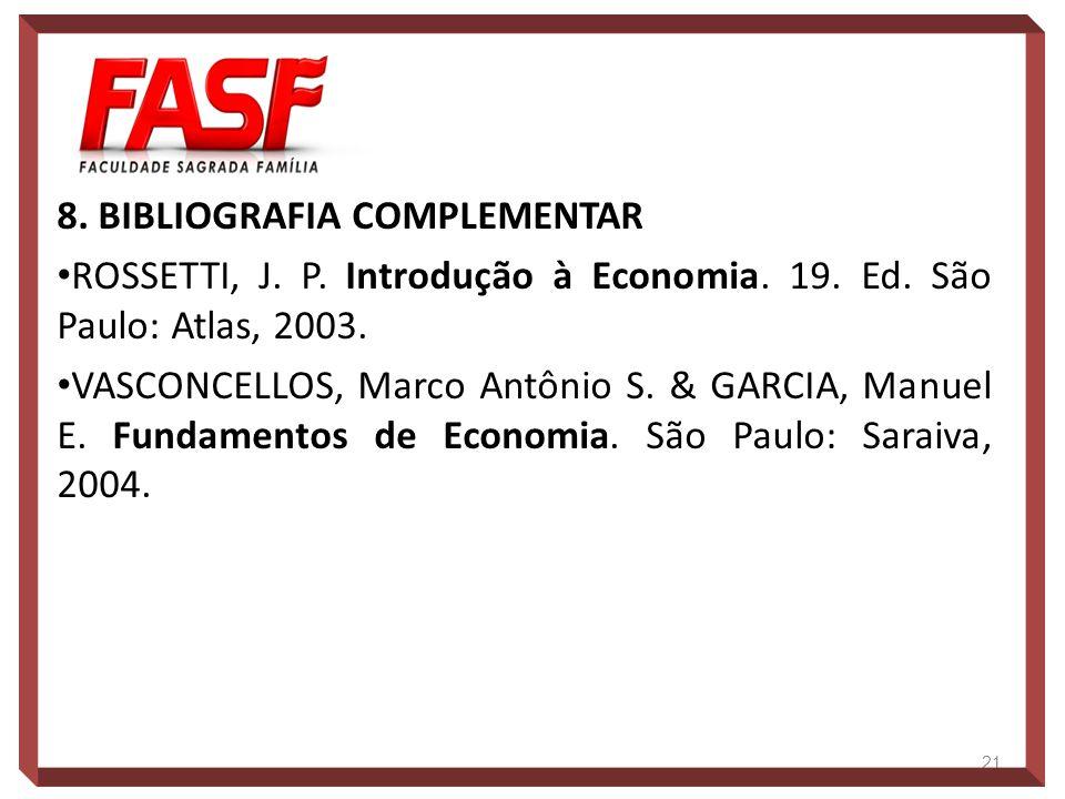 8. BIBLIOGRAFIA COMPLEMENTAR ROSSETTI, J. P. Introdução à Economia. 19. Ed. São Paulo: Atlas, 2003. VASCONCELLOS, Marco Antônio S. & GARCIA, Manuel E.