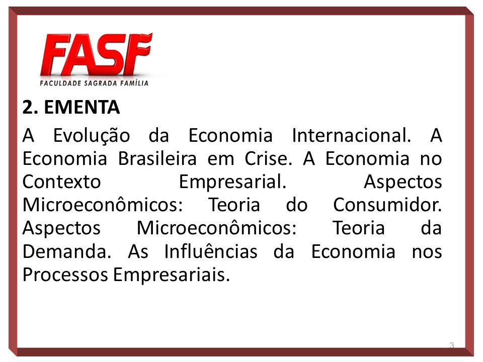 2. EMENTA A Evolução da Economia Internacional. A Economia Brasileira em Crise. A Economia no Contexto Empresarial. Aspectos Microeconômicos: Teoria d