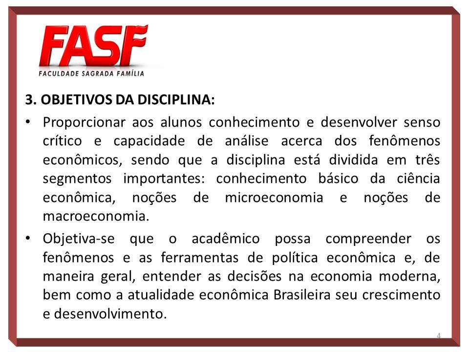 3. OBJETIVOS DA DISCIPLINA: Proporcionar aos alunos conhecimento e desenvolver senso crítico e capacidade de análise acerca dos fenômenos econômicos,