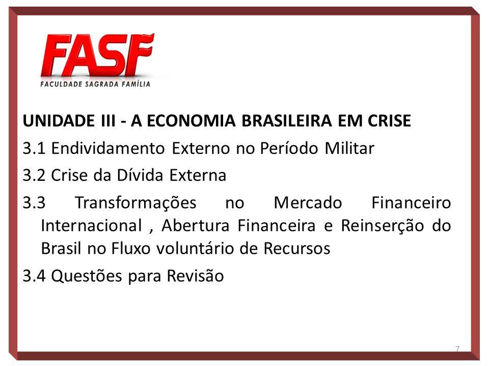 UNIDADE III - A ECONOMIA BRASILEIRA EM CRISE 3.1 Endividamento Externo no Período Militar 3.2 Crise da Dívida Externa 3.3 Transformações no Mercado Fi