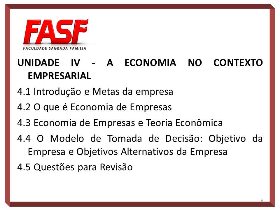 UNIDADE IV - A ECONOMIA NO CONTEXTO EMPRESARIAL 4.1 Introdução e Metas da empresa 4.2 O que é Economia de Empresas 4.3 Economia de Empresas e Teoria E