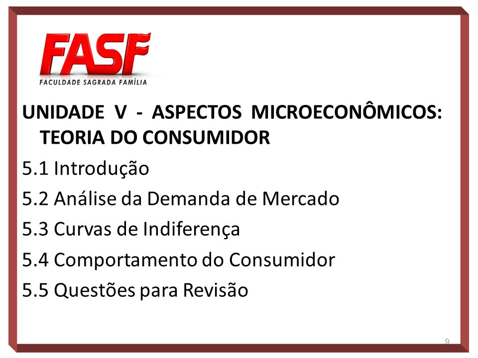UNIDADE V - ASPECTOS MICROECONÔMICOS: TEORIA DO CONSUMIDOR 5.1 Introdução 5.2 Análise da Demanda de Mercado 5.3 Curvas de Indiferença 5.4 Comportament