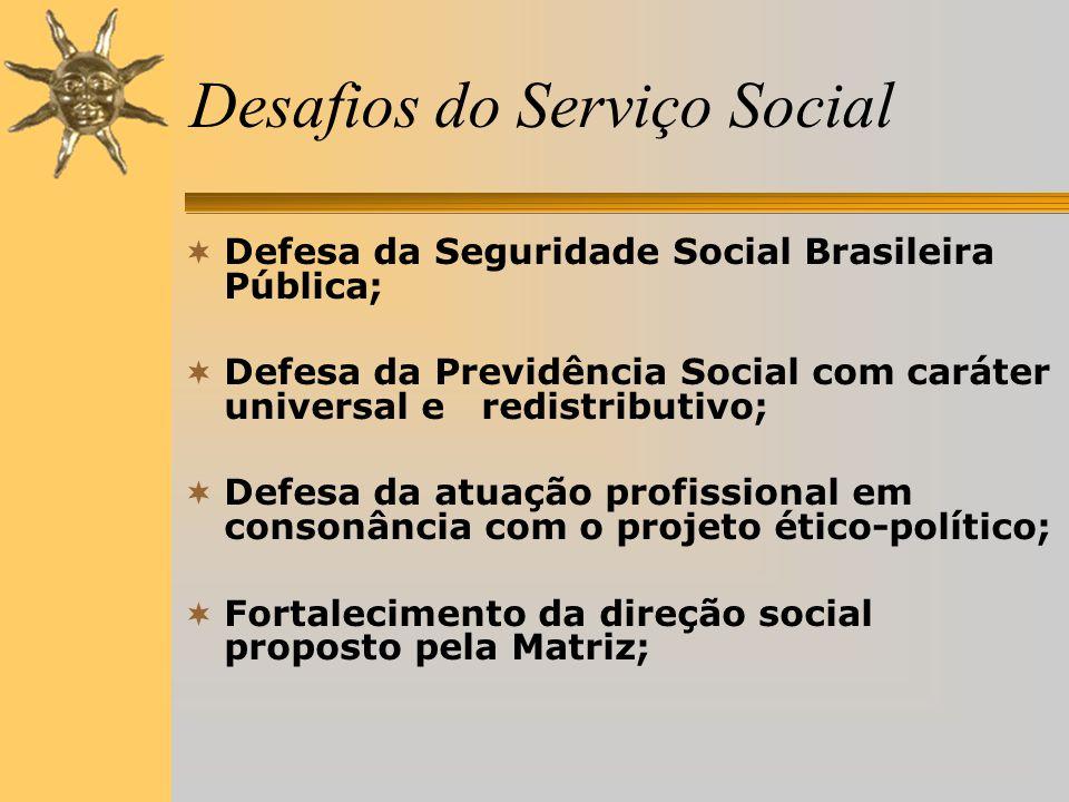 Desafios do Serviço Social  Defesa da Seguridade Social Brasileira Pública;  Defesa da Previdência Social com caráter universal e redistributivo;  Defesa da atuação profissional em consonância com o projeto ético-político;  Fortalecimento da direção social proposto pela Matriz;
