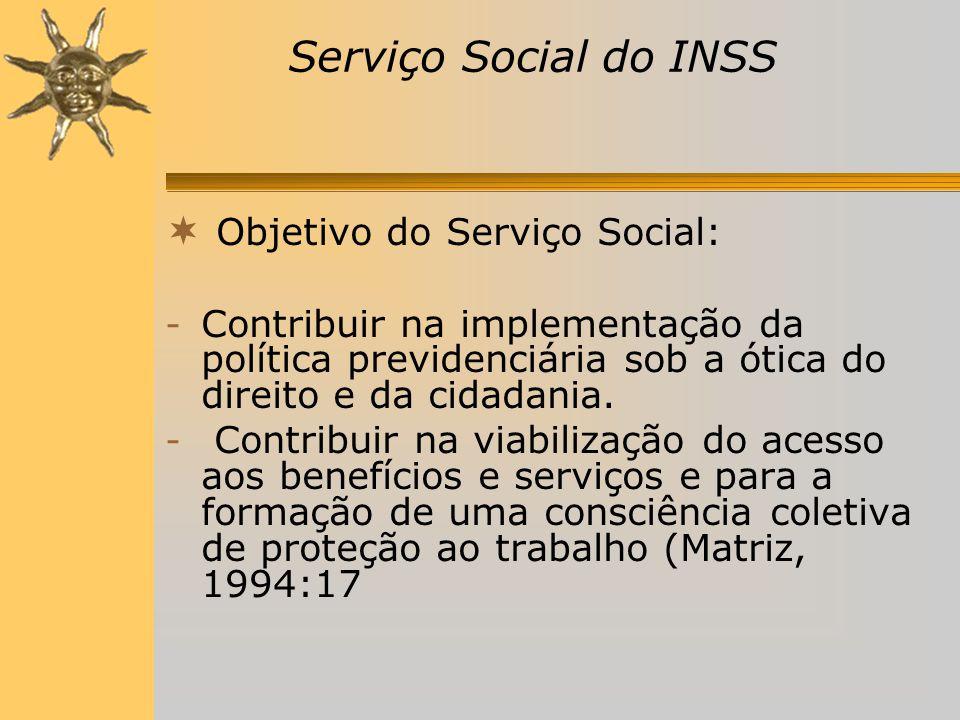  Objetivo do Serviço Social: - Contribuir na implementação da política previdenciária sob a ótica do direito e da cidadania.