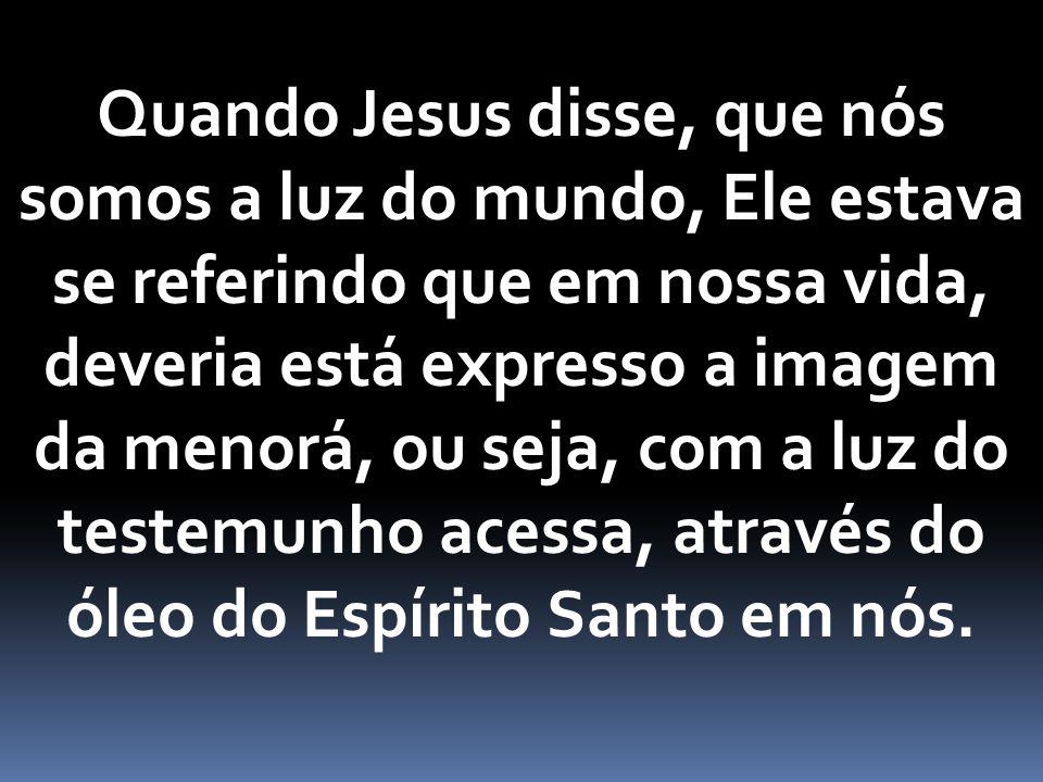 Quando Jesus disse, que nós somos a luz do mundo, Ele estava se referindo que em nossa vida, deveria está expresso a imagem da menorá, ou seja, com a luz do testemunho acessa, através do óleo do Espírito Santo em nós.
