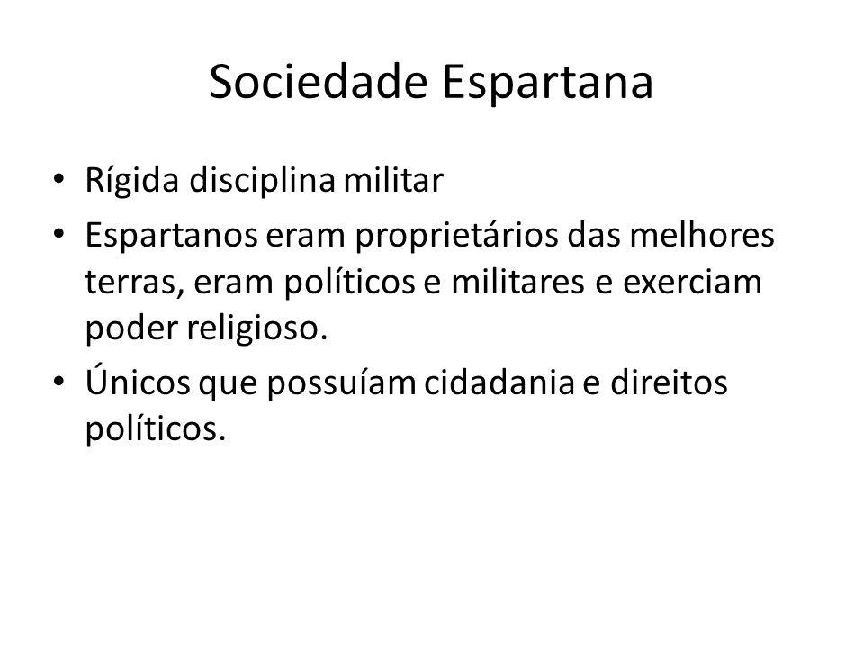 Sociedade Espartana Rígida disciplina militar Espartanos eram proprietários das melhores terras, eram políticos e militares e exerciam poder religioso.