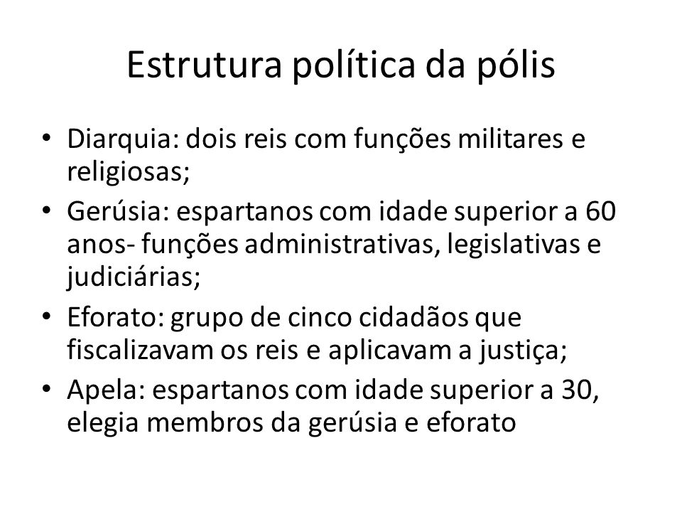 Estrutura política da pólis Diarquia: dois reis com funções militares e religiosas; Gerúsia: espartanos com idade superior a 60 anos- funções administ