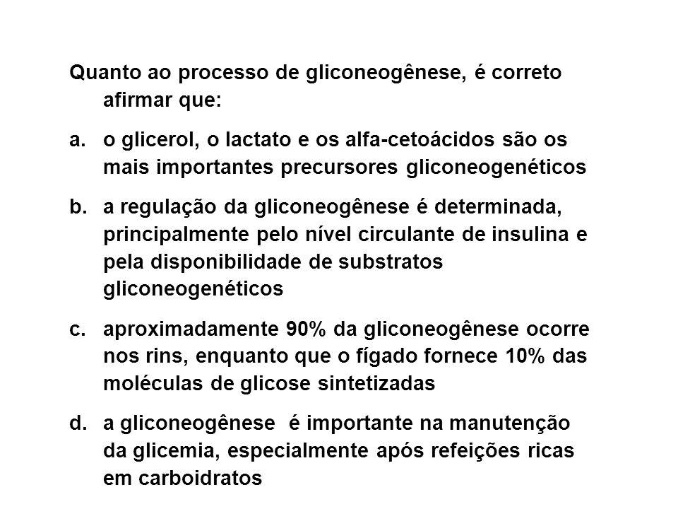 Quanto ao processo de gliconeogênese, é correto afirmar que: a.o glicerol, o lactato e os alfa-cetoácidos são os mais importantes precursores gliconeogenéticos b.a regulação da gliconeogênese é determinada, principalmente pelo nível circulante de insulina e pela disponibilidade de substratos gliconeogenéticos c.aproximadamente 90% da gliconeogênese ocorre nos rins, enquanto que o fígado fornece 10% das moléculas de glicose sintetizadas d.a gliconeogênese é importante na manutenção da glicemia, especialmente após refeições ricas em carboidratos