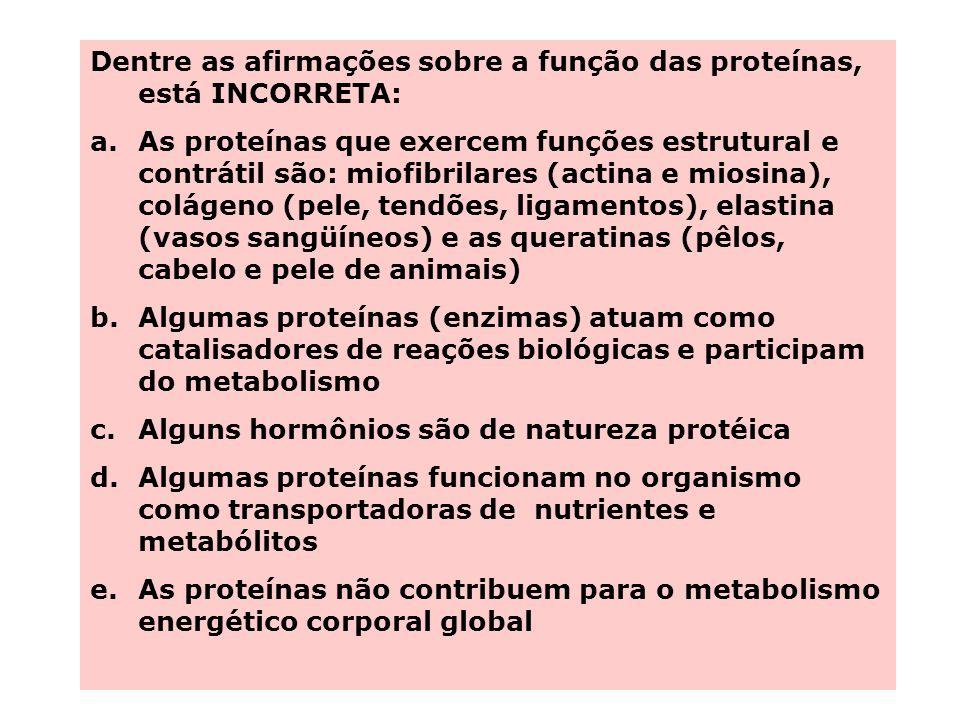 Dentre as afirmações sobre a função das proteínas, está INCORRETA: a.As proteínas que exercem funções estrutural e contrátil são: miofibrilares (actina e miosina), colágeno (pele, tendões, ligamentos), elastina (vasos sangüíneos) e as queratinas (pêlos, cabelo e pele de animais) b.Algumas proteínas (enzimas) atuam como catalisadores de reações biológicas e participam do metabolismo c.Alguns hormônios são de natureza protéica d.Algumas proteínas funcionam no organismo como transportadoras de nutrientes e metabólitos e.As proteínas não contribuem para o metabolismo energético corporal global