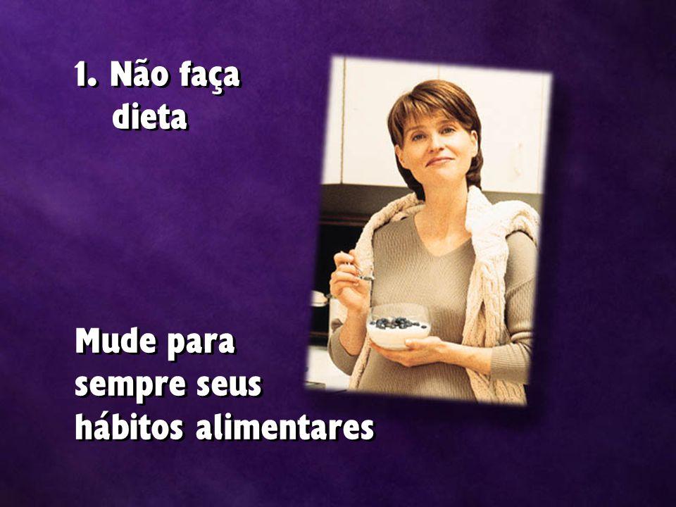 1. Não faça dieta Mude para sempre seus hábitos alimentares