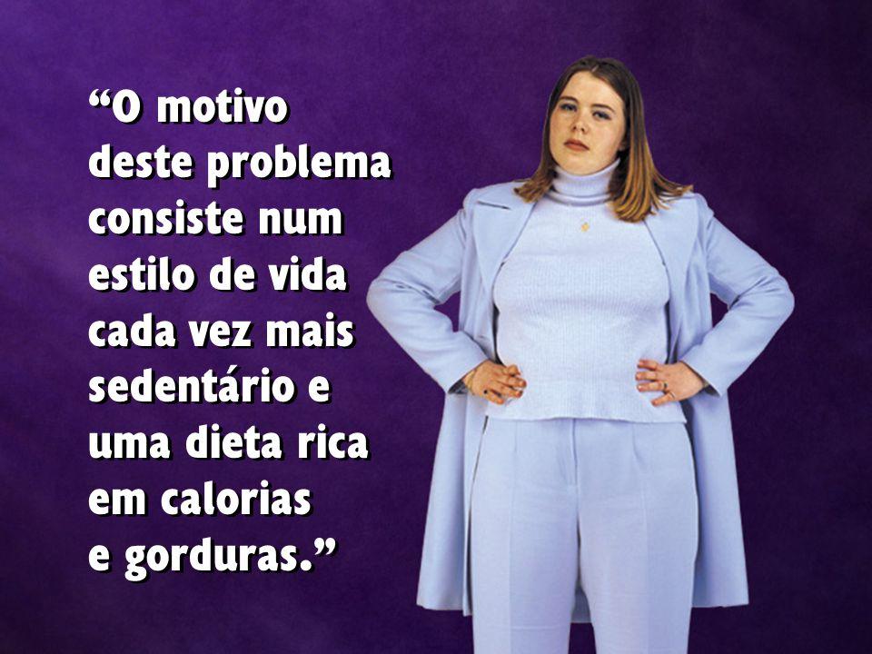 O motivo deste problema consiste num estilo de vida cada vez mais sedentário e uma dieta rica em calorias e gorduras.