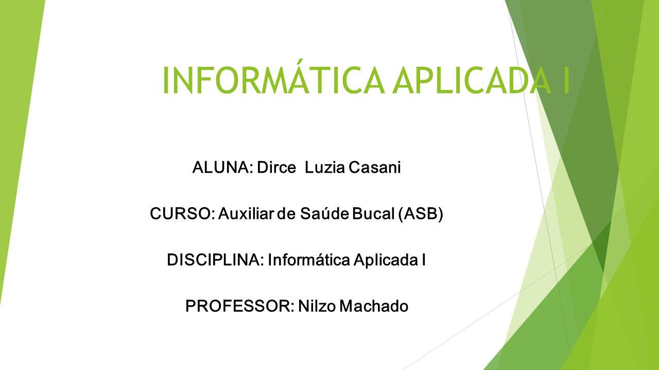 INFORMÁTICA APLICADA I ALUNA: Dirce Luzia Casani CURSO: Auxiliar de Saúde Bucal (ASB) DISCIPLINA: Informática Aplicada I PROFESSOR: Nilzo Machado