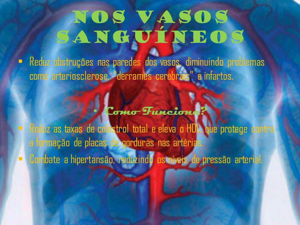 Nos Vasos Sanguíneos Reduz obstruções nas paredes dos vasos, diminuindo problemas como arteriosclerose, derrames cerebrais e infartos.