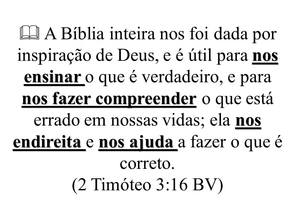 nos ensinar nos fazer compreender nos endireita nos ajuda  A Bíblia inteira nos foi dada por inspiração de Deus, e é útil para nos ensinar o que é ve