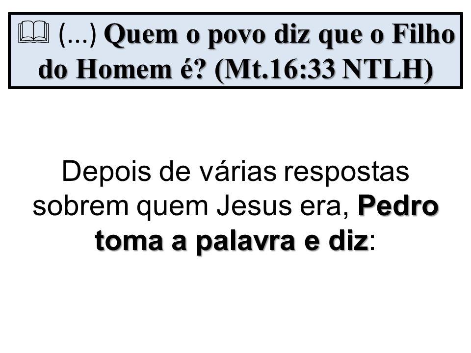 Quem o povo diz que o Filho do Homem é? (Mt.16:33 NTLH)  (...) Quem o povo diz que o Filho do Homem é? (Mt.16:33 NTLH) Pedro toma a palavra e diz Dep