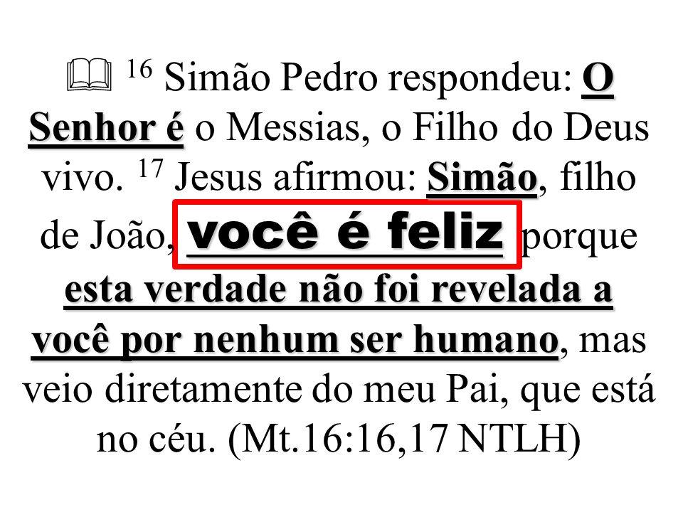 O Senhor é Simão você é feliz esta verdade não foi revelada a você por nenhum ser humano  16 Simão Pedro respondeu: O Senhor é o Messias, o Filho do