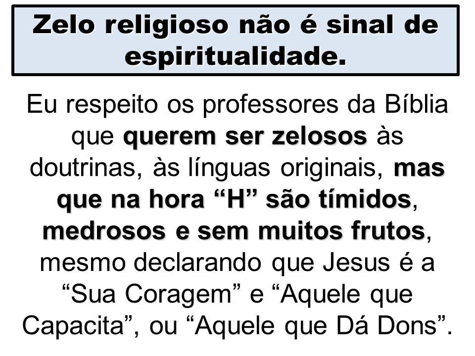 """Zelo religioso não é sinal de espiritualidade. querem ser zelosos mas que na hora """"H"""" são tímidos medrosos e sem muitos frutos Eu respeito os professo"""