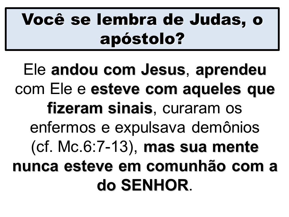 Você se lembra de Judas, o apóstolo? andou com Jesusaprendeu esteve com aqueles que fizeram sinais mas sua mente nunca esteve em comunhão com a do SEN