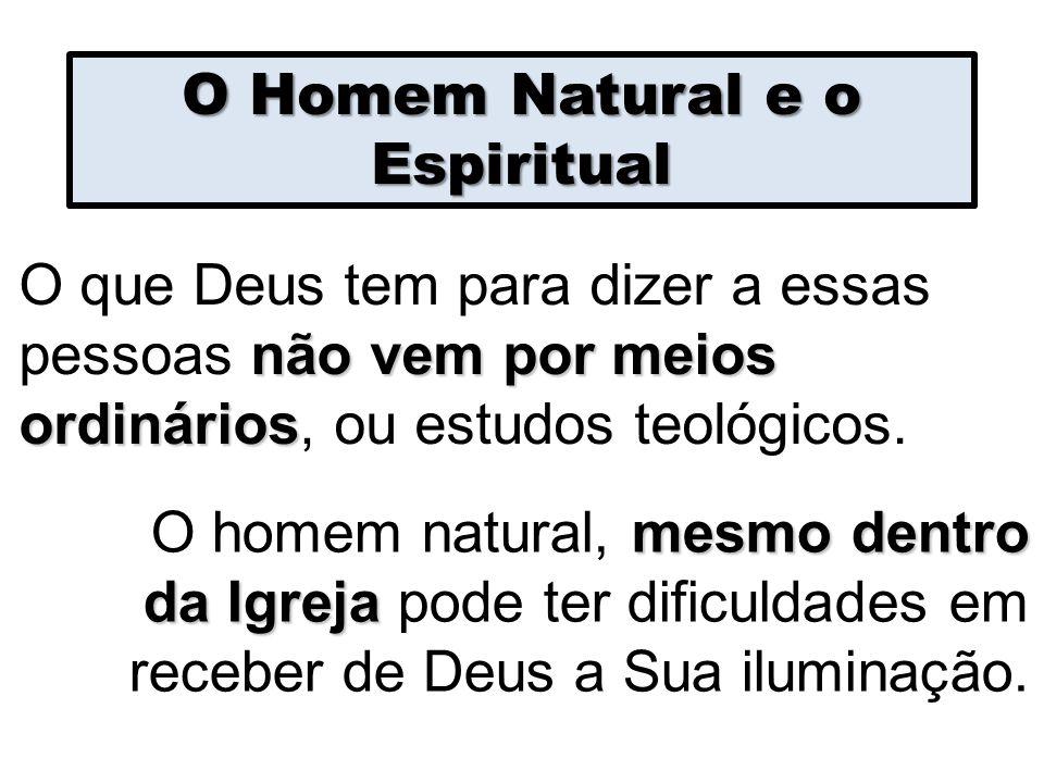 O Homem Natural e o Espiritual não vem por meios ordinários O que Deus tem para dizer a essas pessoas não vem por meios ordinários, ou estudos teológi