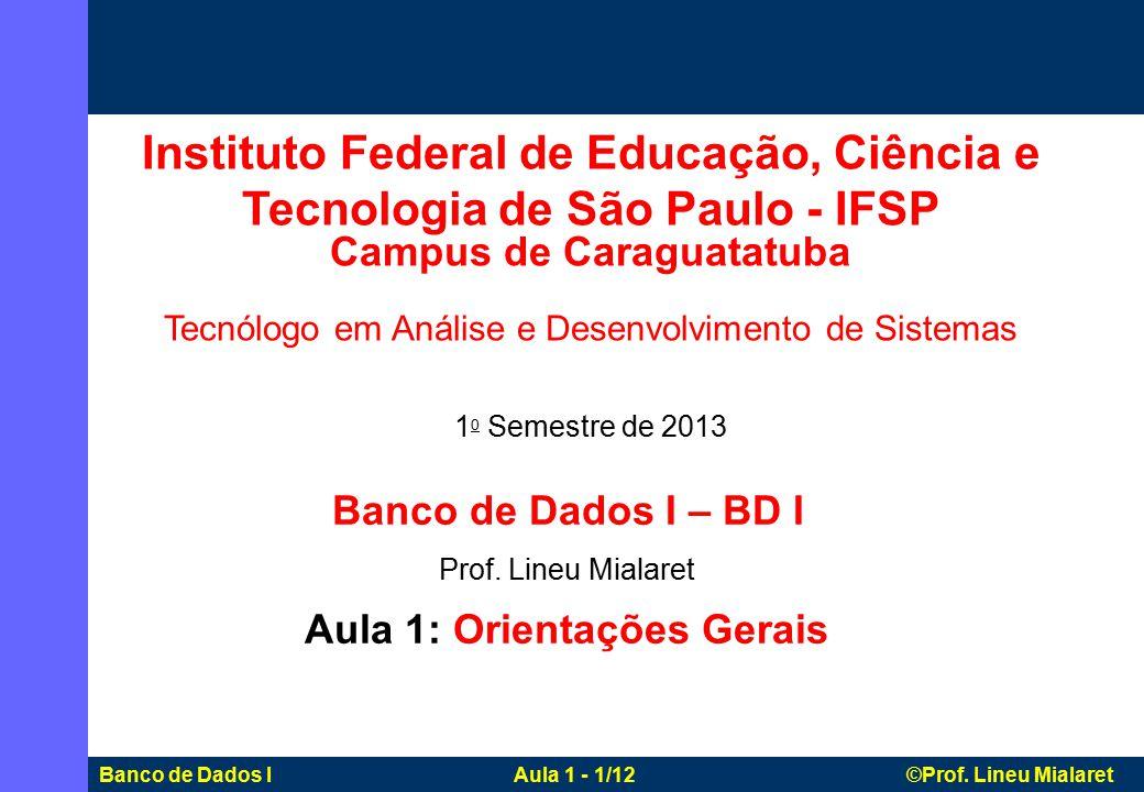 Banco de Dados I Aula 1 - 1/12 ©Prof. Lineu Mialaret Banco de Dados I – BD I Prof. Lineu Mialaret Aula 1: Orientações Gerais Instituto Federal de Educ