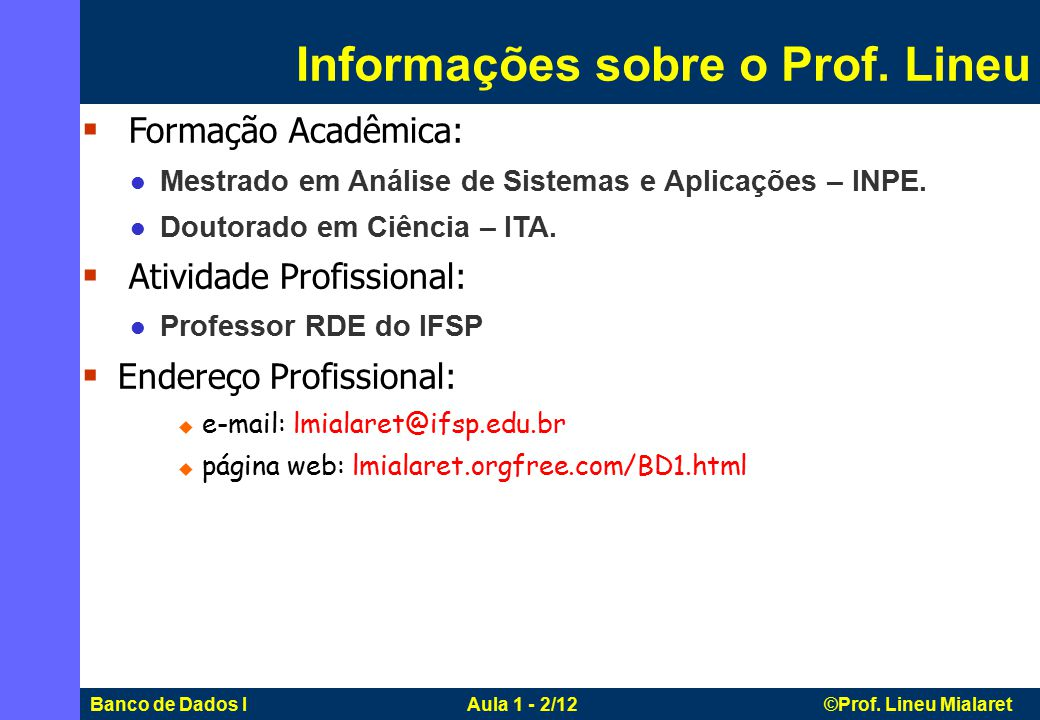 Banco de Dados I Aula 1 - 2/12 ©Prof. Lineu Mialaret  Formação Acadêmica: Mestrado em Análise de Sistemas e Aplicações – INPE. Doutorado em Ciência –