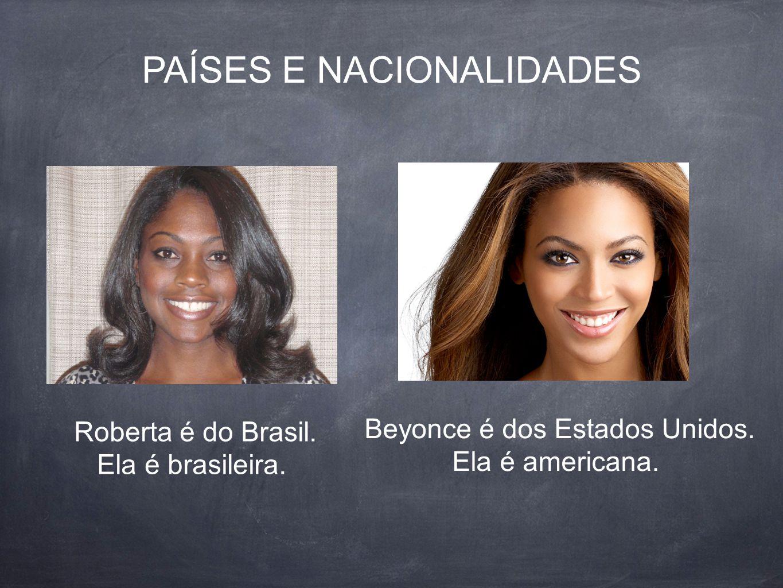 Roberta é do Brasil.Ela é brasileira. PAÍSES E NACIONALIDADES Beyonce é dos Estados Unidos.